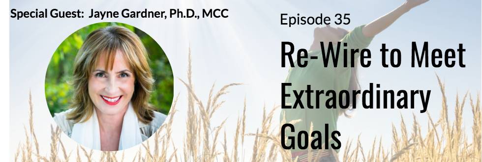 35: Re-wire to Meet Extraordinary Goals with Dr. Jayne Gardner
