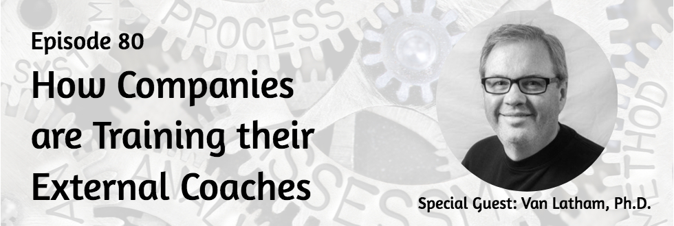 80: How Companies Are Training Their External Coaches: Van Latham, Ph.D