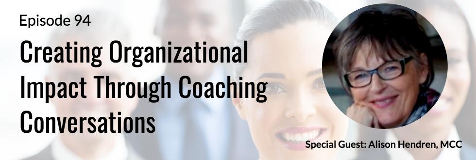 94: Alison Hendren, MCC: Creating Organizational Impact through Coaching Conversations