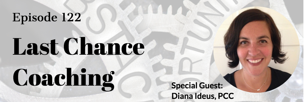 122: Diana Ideus, PCC: Last Chance Coaching