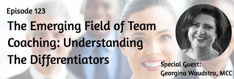 123: Georgina Woudstra, MCC: The Emerging Field of Team Coaching: Understanding the Differentiators