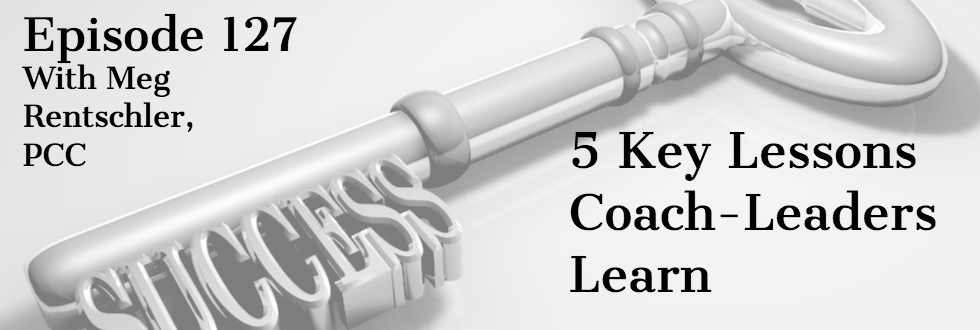 127: Meg Rentschler: 5 Key Lessons Coach-Leaders Learn
