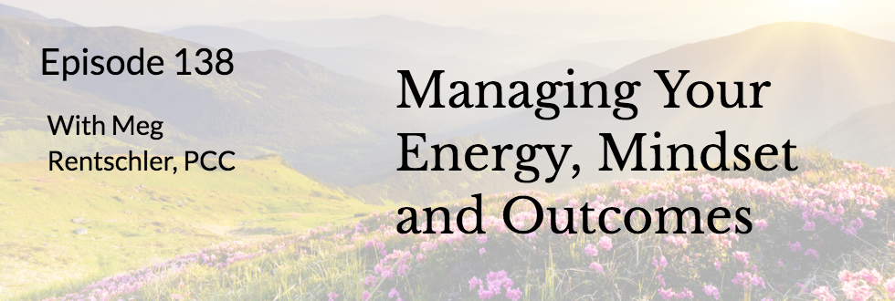 138: Managing Our Energy, Mindset and Outcomes: Meg Rentschler, LCSW, PCC