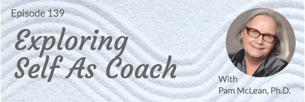 139: Exploring Self as Coach: Pam McLean, Ph.D.