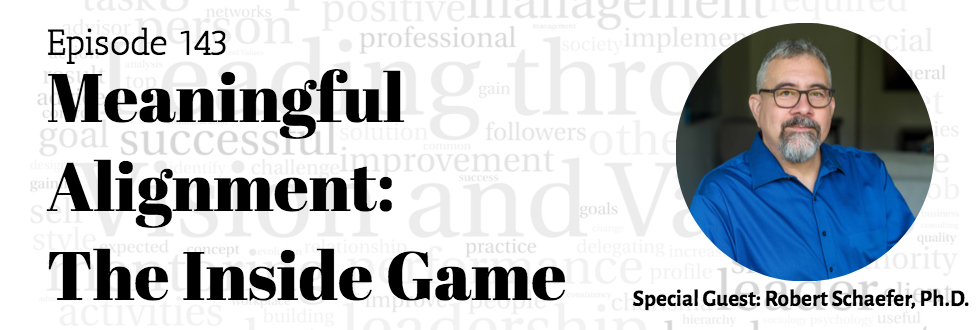 143: Meaningful Alignment: The Inside Game: Robert Schaefer, Ph.D.