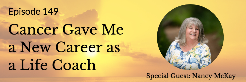 149: Cancer Gave Me a New Career as a Life Coach: Nancy McKay