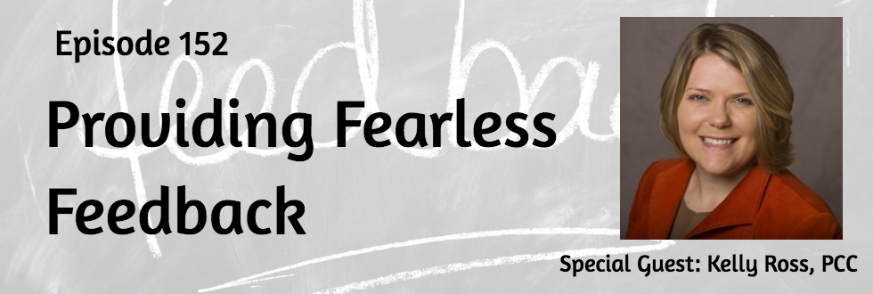 152: Providing Fearless Feedback: Kelly Ross, PCC