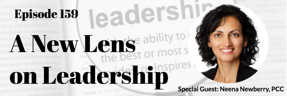 159: A New Lens on Leadership Development with Neena Newberry, MBA, PCC