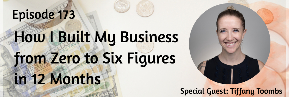 173: How I Built my Business from Zero to Six Figures in 12 Months: Tiffany Toombs