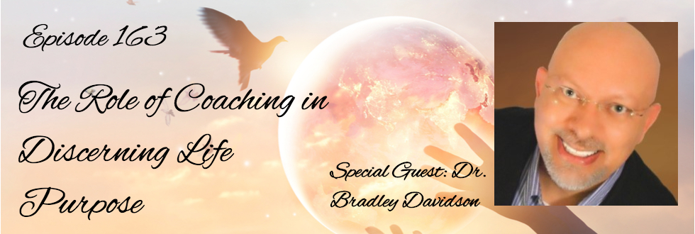 163: The Role of Coaching in Discerning Life Purpose: Bradley Davidson, PhD