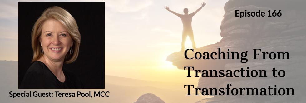 166: Coaching From Transaction to Transformation : Teresa Pool, MCC