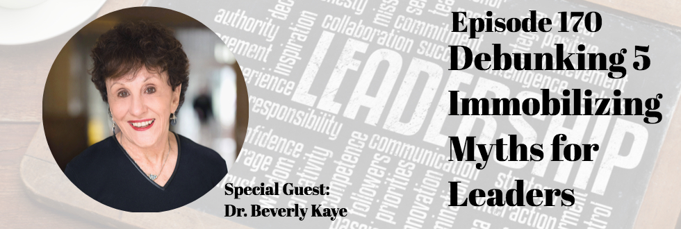 170: Debunking 5 Immobilizing Myths for Leaders: Dr. Beverly Kaye