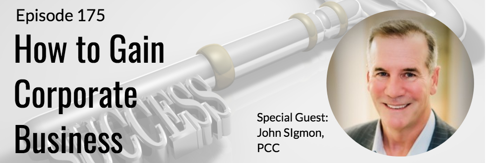 175: How to Gain Corporate Business: John Sigmon, PCC