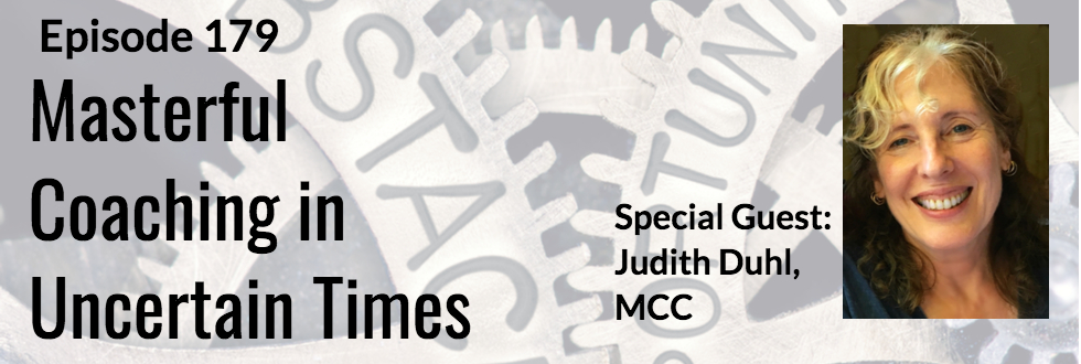 179: Masterful Coaching In Times of Uncertainty: Judith Duhl, MCC