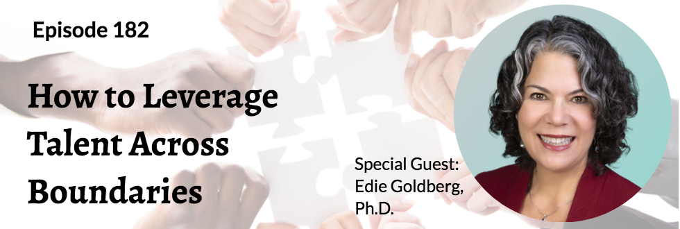182: How to Leverage Talent Across Boundaries: Dr. Edie Goldberg