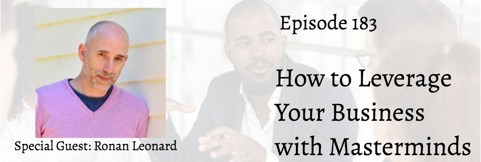 183: How to Leverage Your Business with Masterminds: Ronan Leonard