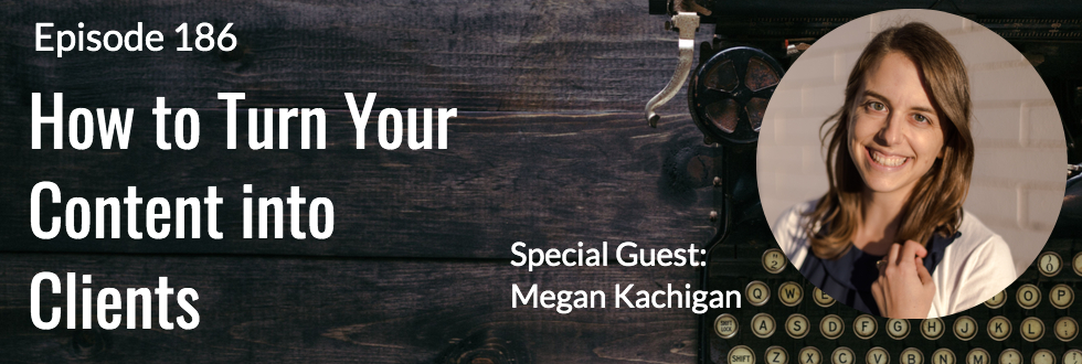 186: How to Turn Your Content into Clients: Megan Kachigan