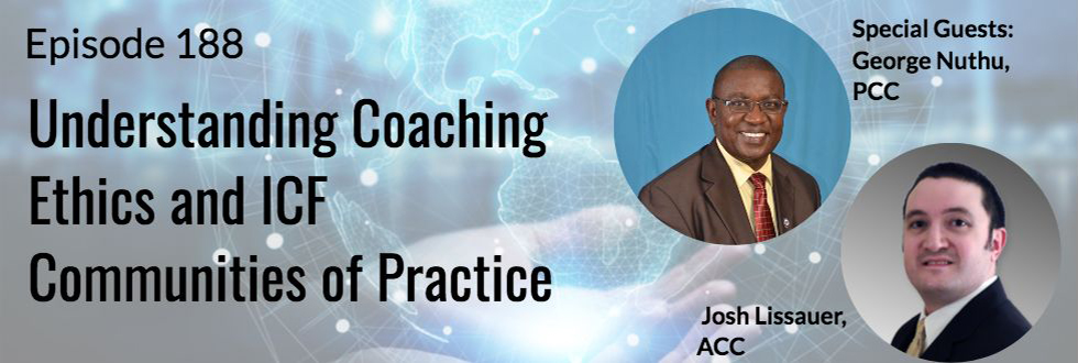 188: Understanding Coaching Ethics and Communities of Practice: Josh Lissauer, ACC and George Nuthu, PCC