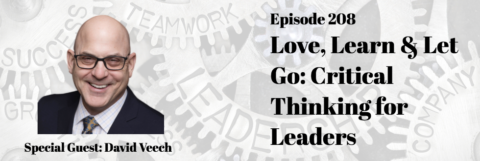 208: Love, Learn & Let Go: Critical Thinking for Leaders: David Veech