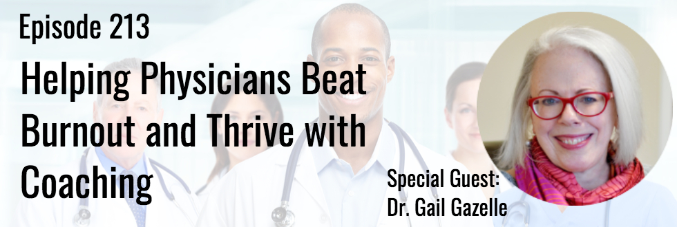 213: Helping Physicians Beat Burnout and Thrive with Coaching: Dr. Gail Gazelle