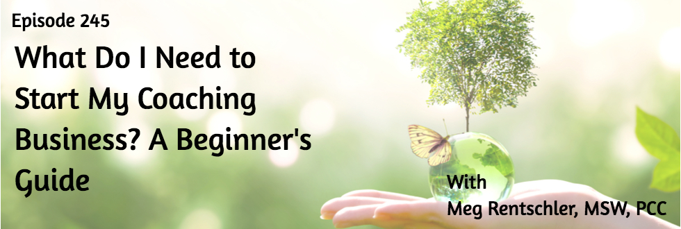 245: What Do I Need to Start My Coaching Business? A Beginner's Guide: Meg Rentschler, MSW, PCC